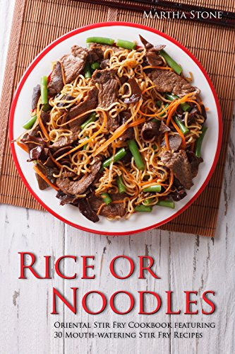 Rice or Noodles: Oriental Stir Fry Cookbook featuring 30 Mouth-watering Stir Fry Recipes by Martha Stone