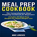 Meal Prep Cookbook: The Comprehensive Meal Prepping Cookbook for Beginners - Includes 50 Meal Prep Recipes for Rapid Weight Loss Audiobook by Mike Lorenzo Narrated by Evan Schmitt