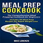 Meal Prep Cookbook: The Comprehensive Meal Prepping Cookbook for Beginners - Includes 50 Meal Prep Recipes for Rapid Weight Loss | Mike Lorenzo