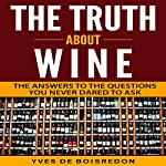 The Truth About Wine: The Answers to the Questions You Never Dared to Ask | Yves de Boisredon