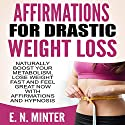 Affirmations for Drastic Weight Loss: Naturally Boost Your Metabolism, Lose Weight Fast and Feel Great Now with Affirmations and Hypnosis Audiobook by E. N. Minter Narrated by  InnerPeace Productions
