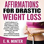 Affirmations for Drastic Weight Loss: Naturally Boost Your Metabolism, Lose Weight Fast and Feel Great Now with Affirmations and Hypnosis | E. N. Minter