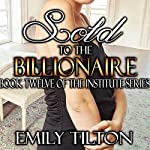 Sold to the Billionaire: The Institute Series, Book 12   Emily Tilton
