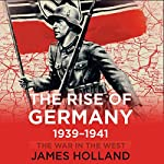 The Rise of Germany, 1939-1941: The War in The West, Volume 1 | James Holland