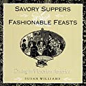 Savory Suppers and Fashionable Feasts: Dining Victorian Audiobook by Susan Williams - contributor Narrated by Lesley Ann Fogle