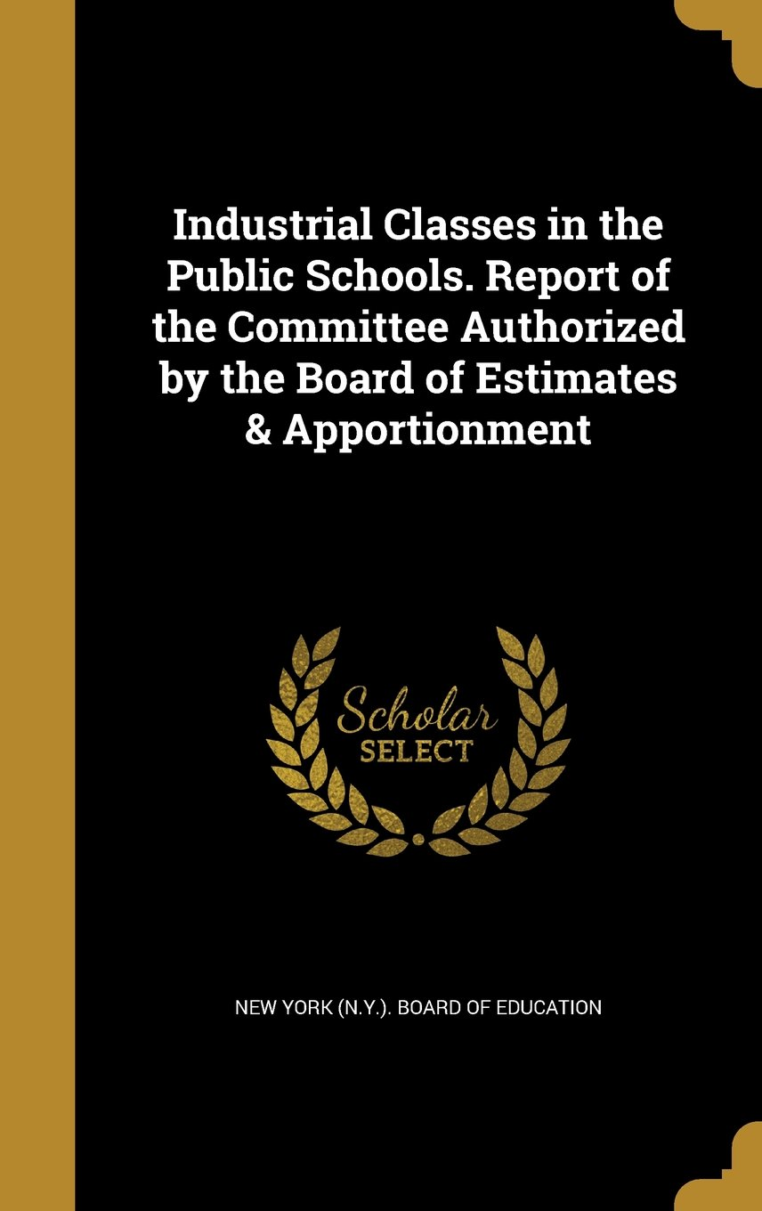 Read Online Industrial Classes in the Public Schools. Report of the Committee Authorized by the Board of Estimates & Apportionment pdf