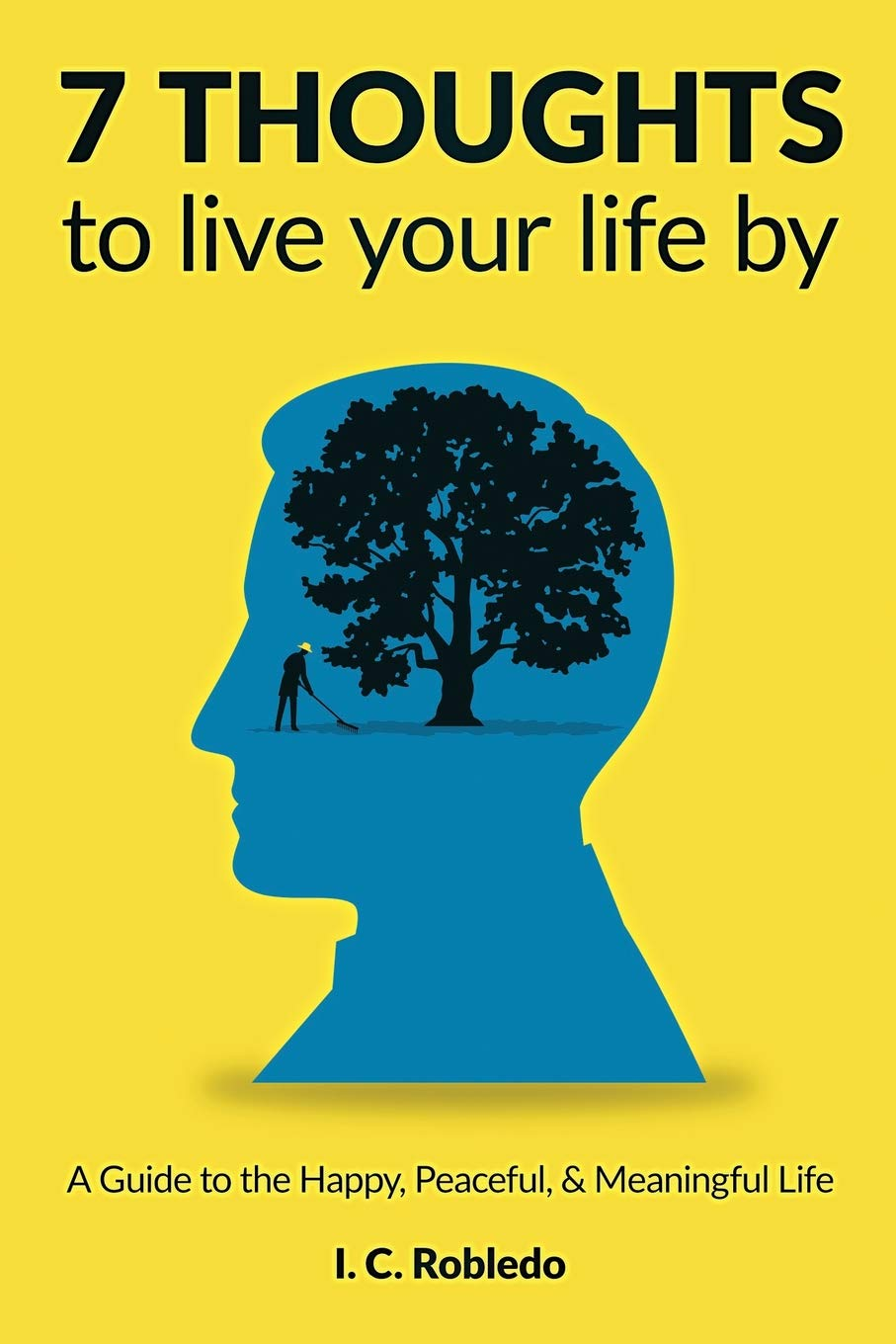 7 Thoughts To Live Your Life By A Guide To The Happy Peaceful Meaningful Life Amazon Co Uk Robledo I C 9781794523845 Books