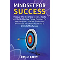 Mindset for Success: Discover the Millionaire Secrets, Habits and Highly Effective People Exercises for Self-Discipline, Use Self-Esteem and Confidence to Achieve Your Goal & Ultimate Mindfulness
