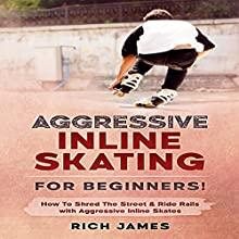 Aggressive Inline Skating: For Beginners!: How to Shred the Street & Ride Rails with Aggressive Inline Skates Audiobook by Rich James Narrated by Jim D. Johnston