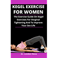 Kegel Exercise For Women: The Exercise Guide On Kegel Exercise For Virginal Tightening And To Improve Your Sex Life…