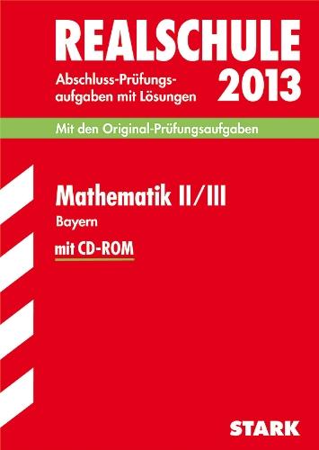 Abschluss-Prüfungsaufgaben Realschule Bayern mit Lösungen; Mathematik II / III mit CD-ROM 2013; Mit den Original-Prüfungsaufgaben 2007-2012
