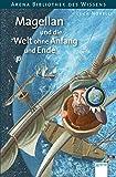 Magellan und die Welt ohne Anfang und Ende: Arena Bibliothek des Wissens. Lebendige Biographien