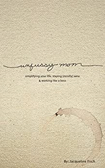 Unfussy Mom: simplifying your life, staying [mostly] sane and working like a boss by [Fisch, Jacqueline]