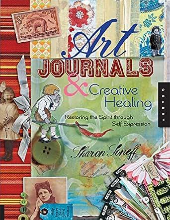 Art Journals and Creative Healing: Restoring the Spirit Through ...