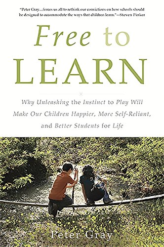 Free To Learn  Why Unleashing The Instinct To Play Will Make Our Children Happier  More Self Reliant  And Better Students For Life