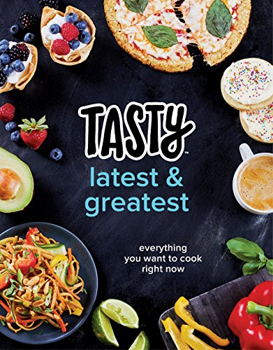 Tasty Latest and Greatest: Everything You Want to Cook Right Now (An Official Tasty Cookbook) by Tasty