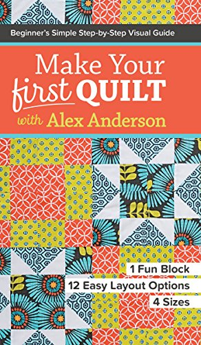 Make Your First Quilt with Alex Anderson: Beginner's Simple Step-by-Step Visual Guide • 1 Fun Block, 12 Easy Layout Options, 4 Sizes (Quilts Arkansas)