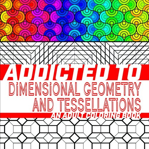 Addicted to Dimensional Geometry and Tessellations: An Adult Coloring Book (Addicted to Adult Coloring Books) (Volume 1) (One Of The Best Optical Illusion)