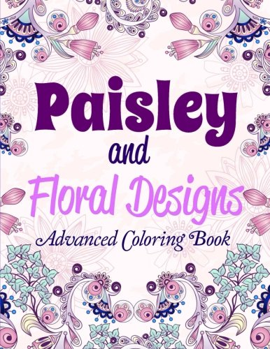 Paisley and Floral Designs: Advanced Coloring Book (Thicker Cream-Colored Paper- Best for Markers ) (Volume 2)