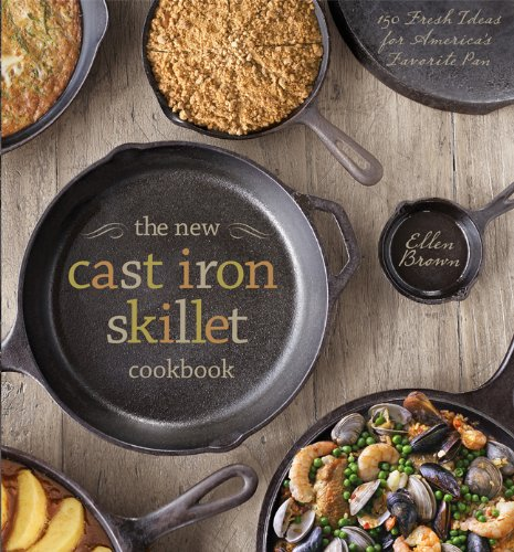 The New Cast Iron Skillet Cookbook: 150 Fresh Ideas for America's Favorite Pan by Ellen Brown
