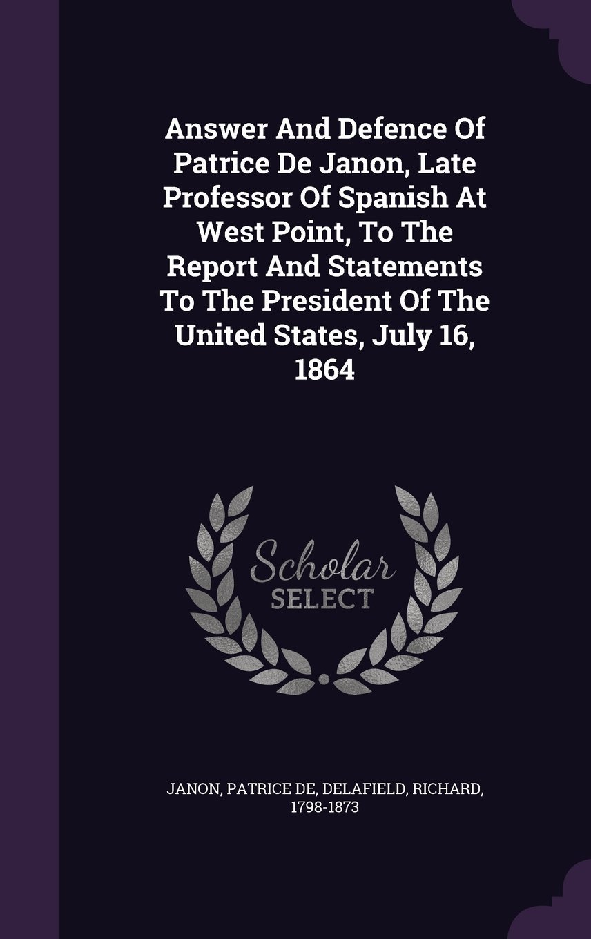 Answer and Defence of Patrice de Janon, Late Professor of Spanish at West Point, to the Report and Statements to the President of the United States, July 16, 1864 PDF