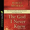 The God I Never Knew: How Real Friendship with the Holy Spirit Can Change Your Life Audiobook by Robert Morris Narrated by Maurice England
