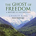 The Ghost of Freedom: A History of the Caucasus Audiobook by Charles King Narrated by Michael Page