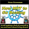How Not to Go Boating: Avoid Making a Fool of Yourself at Sea Audiobook by Gene Grossman Narrated by Gene Grossman