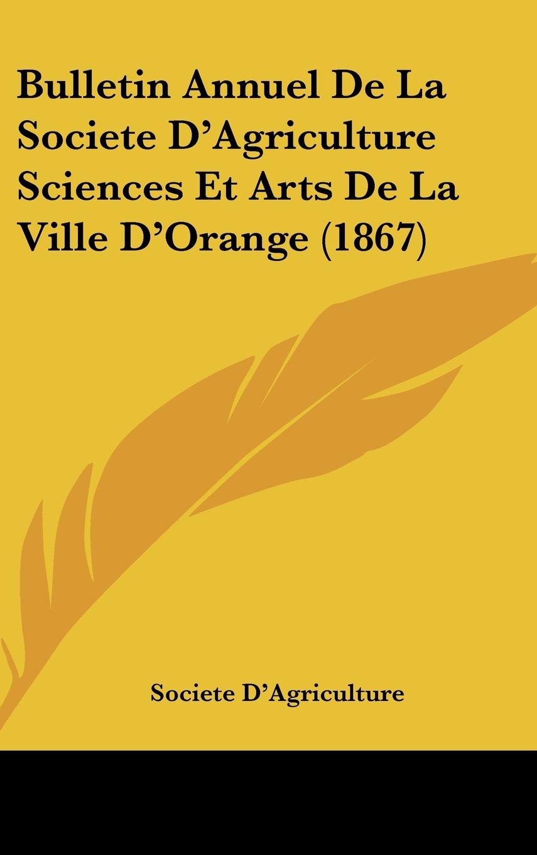 Read Online Bulletin Annuel De La Societe D'Agriculture Sciences Et Arts De La Ville D'Orange (1867) (French Edition) ebook
