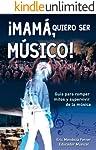 ¡MAMÁ, QUIERO SER MÚSICO!: Guía para romper mitos y supervivir de la música
