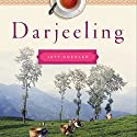 Darjeeling: The Colorful History and Precarious Fate of the World's Greatest Tea Audiobook by Jeff Koehler Narrated by Fajer Al-Kaisi