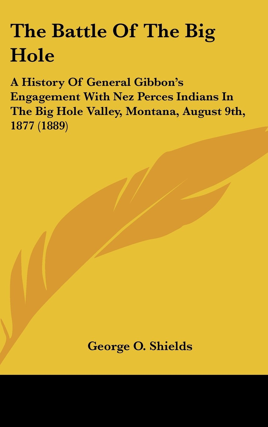 Download The Battle Of The Big Hole: A History Of General Gibbon's Engagement With Nez Perces Indians In The Big Hole Valley, Montana, August 9th, 1877 (1889) pdf