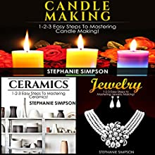 Candle Making & Ceramics & Jewelry: 1-2-3 Easy Steps to Mastering Candle Making! & 1-2-3 Easy Steps to Mastering Ceramics! & 1-2-3 Easy Steps to Mastering Jewelry Making! Audiobook by Stephanie Simpson Narrated by Millian Quinteros