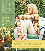 Skinny Bitch: Home, Beauty & Style: A No-Nonsense Guide to Cutting the Crap Out of Your Life for a Better Body and a Kinder World
