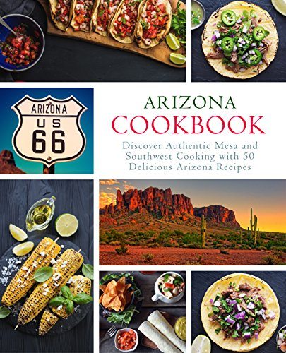 Arizona Cookbook: Discover Authentic Mesa and Southwest Cooking with 50 Delicious Arizona Recipes by BookSumo Press