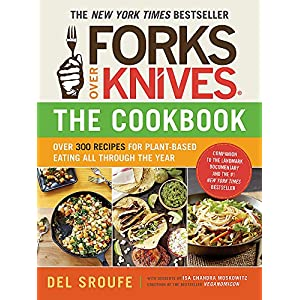 Forks Over Knives―The Cookbook: Over 300 Simple and Delicious Plant-Based Recipes to Help You Lose Weight, Be Healthier…