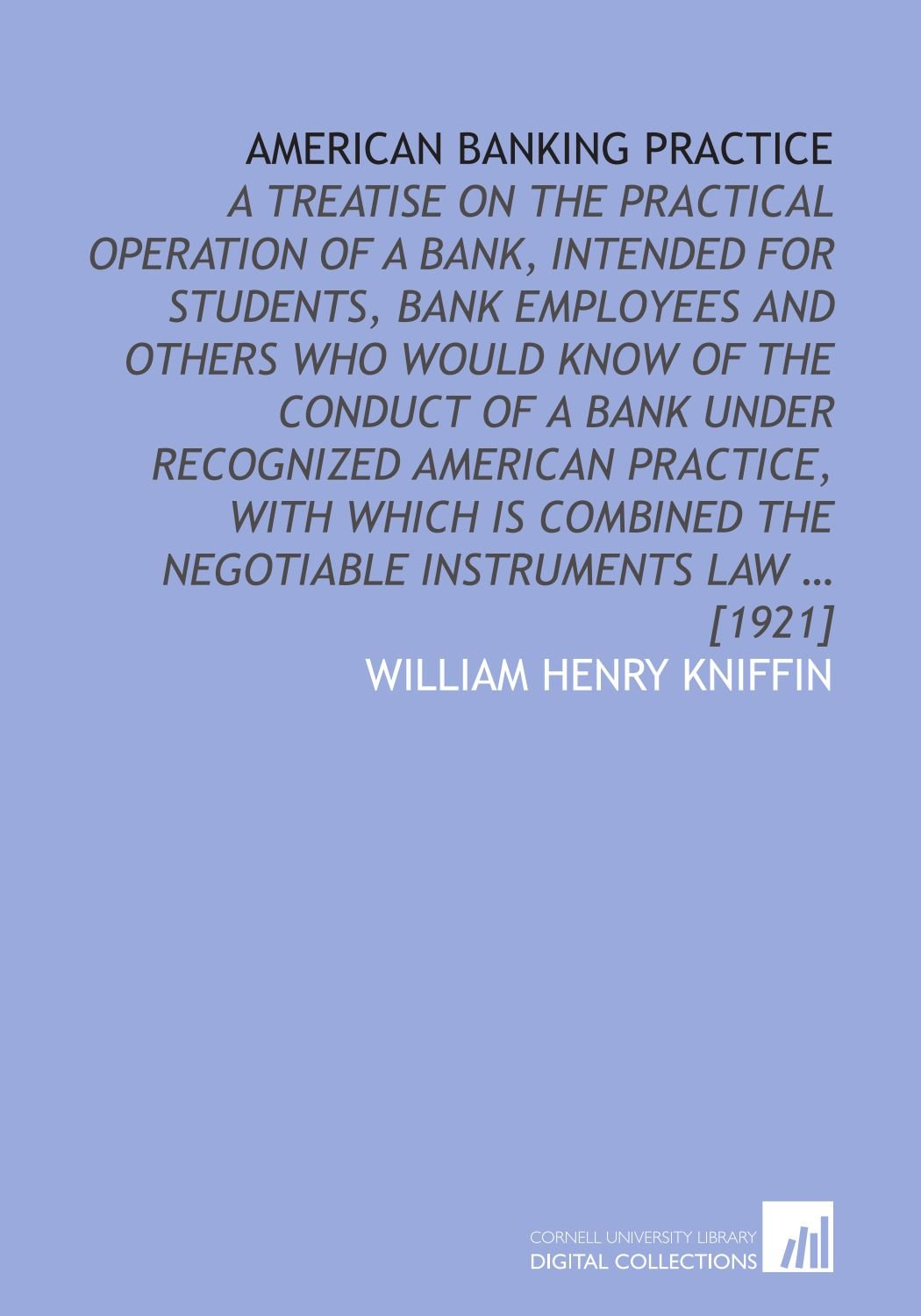 American banking practice: a treatise on the practical operation of a bank, intended for students, bank employees and others who would know of the ... the negotiable instruments law … [1921] pdf