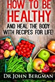 [ HOW TO BE HEALTHY AND HEAL THE BODY WITH RECIPES FOR LIFE ] By Bergman, Dr John R ( Author) 2013 [ Paperback ]