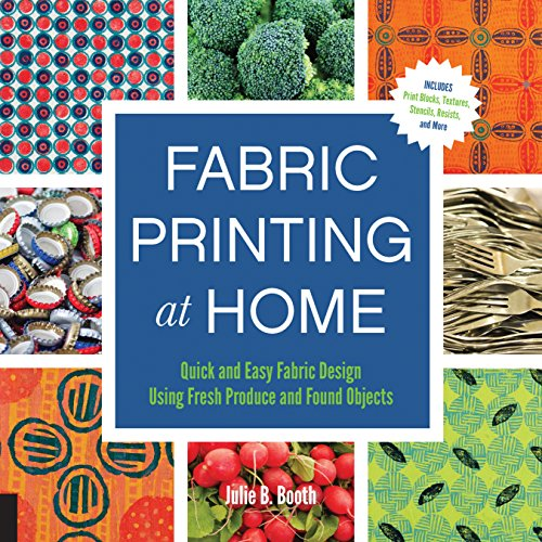 Fabric Printing at Home: Quick and Easy Fabric Design Using Fresh Produce and Found Objects - Includes Print Blocks, Textures, Stencils, Resists, and More (Printing Quick)