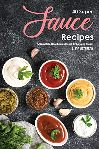 40 Super Sauce Recipes: A Complete Cookbook of Meal-Enhancing Ideas!
