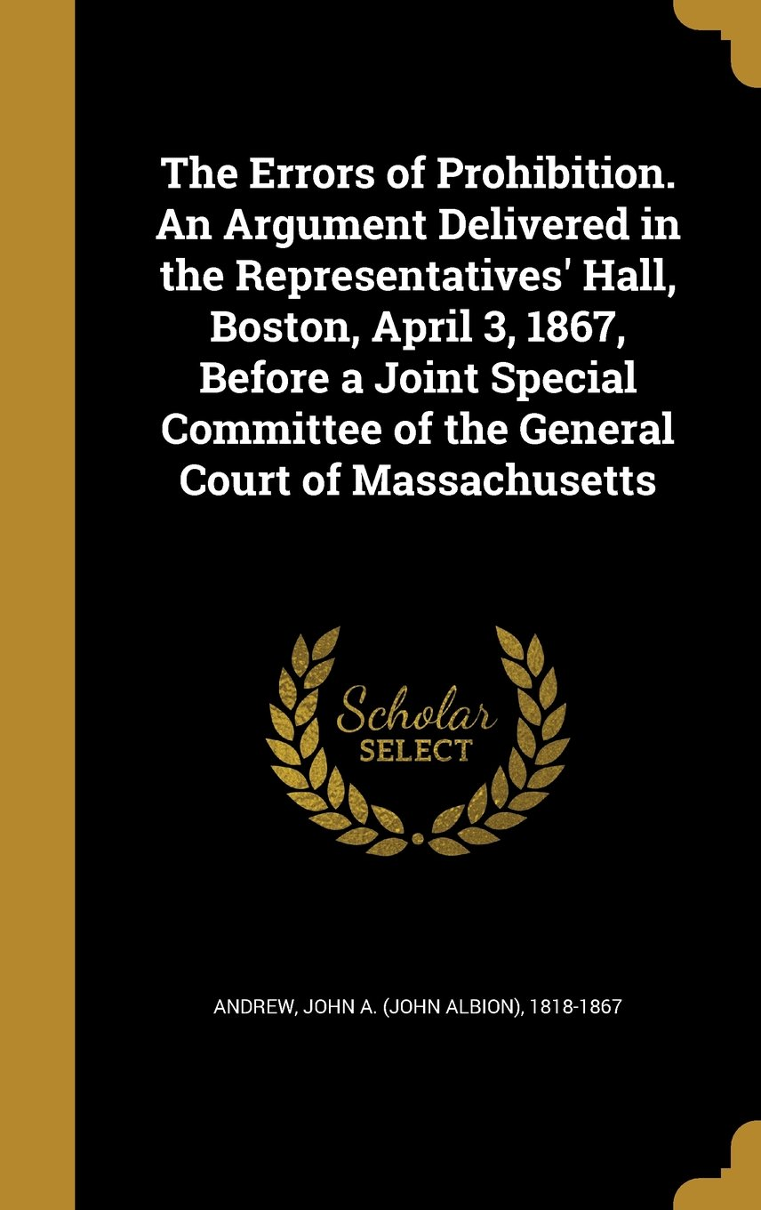 The Errors of Prohibition. an Argument Delivered in the Representatives' Hall, Boston, April 3, 1867, Before a Joint Special Committee of the General Court of Massachusetts ebook