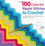 100 Colorful Ripple Stitches to Crochet: 50 Original Stitches & 50 Fabulous Colorways for Blankets and Throws (Knit & Crochet)