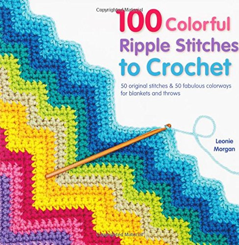 100 Colorful Ripple Stitches to Crochet: 50 Original Stitches amp 50 Fabulous Colorways for Blankets and Throws Knit amp Crochet