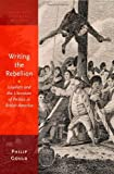 Writing the Rebellion: Loyalists and the Literature of Politics in British America (Oxford Studies in American Literary History), Philip Gould, 019996789X