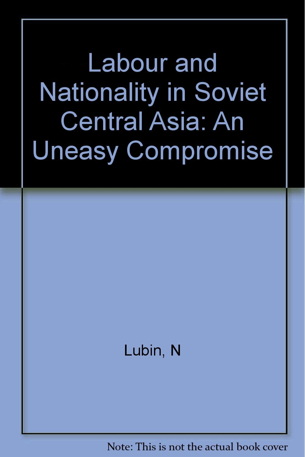 Labour and Nationality in Soviet Central Asia: An Uneasy Compromise