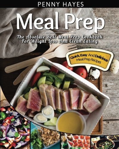Meal Prep: The Absolute Best Meal Prep Cookbook For Weight Loss And Clean Eating – Quick, Easy, And Delicious Meal Prep Recipes (Volume 1)