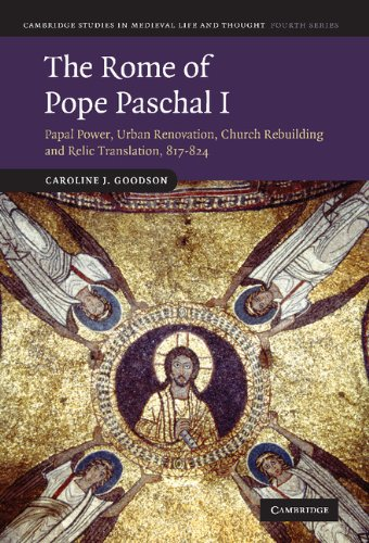 The Rome of Pope Paschal I: Papal Power, Urban Renovation, Church Rebuilding and Relic Translation, 817-824 (Cambridge Studies in Medieval Life and Thought: Fourth Series) ()