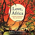 Love, Africa: A Memoir of Romance, War, and Survival Audiobook by Jeffrey Gettleman Narrated by Charlie Thurston