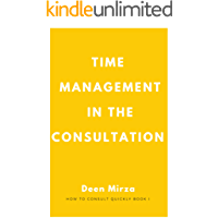 Time Management in the Consultation: for GPs who run late in clinic (How to consult quickly Book 1)