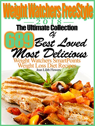 Weight Watchers FreeStyle 2018 The Ultimate Collection Of 689 Best Loved, Most Delicious Weight Watchers SmartPoints Weight Loss Diet Recipes by Jean Lilith Flowers, Marjorie Mahan